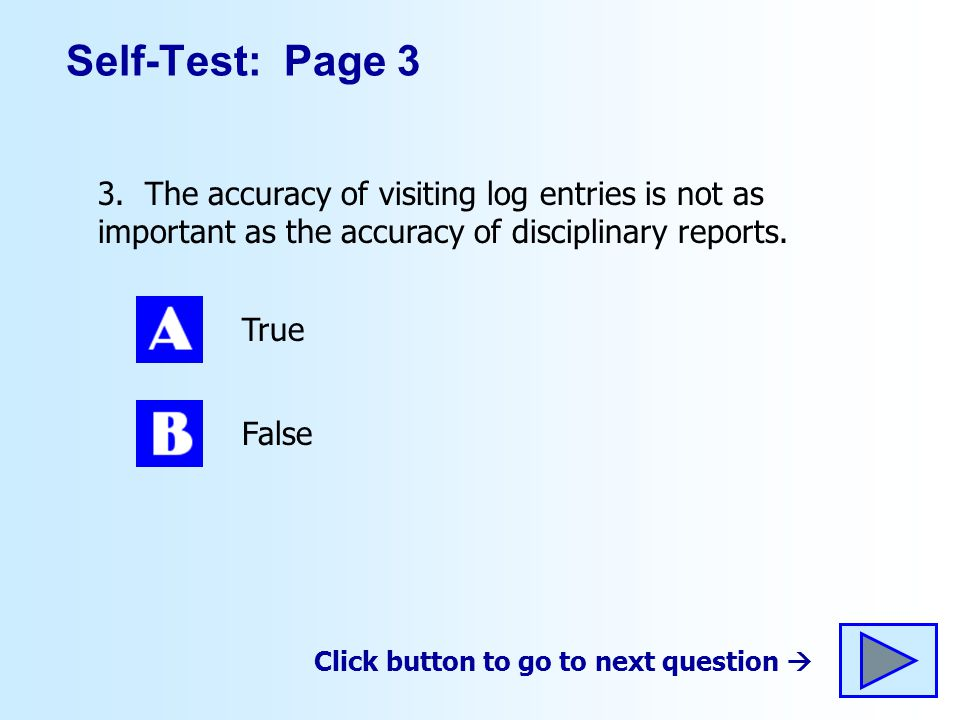 Self-Test: Page 3 3. The accuracy of visiting log entries is not as important as the accuracy of disciplinary reports.