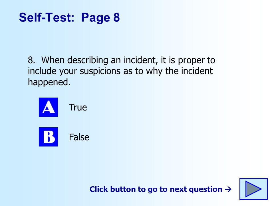 Self-Test: Page 8 8. When describing an incident, it is proper to include your suspicions as to why the incident happened.