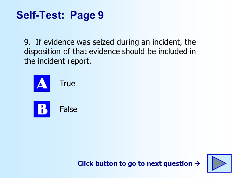 Self-Test: Page 9 9. If evidence was seized during an incident, the disposition of that evidence should be included in the incident report.
