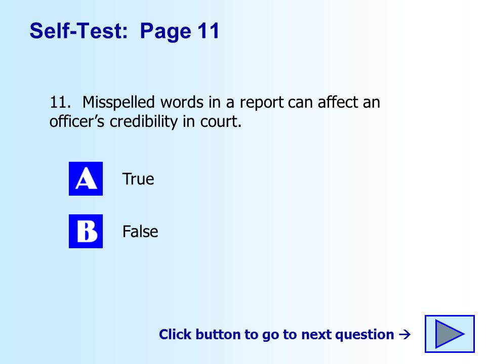 Self-Test: Page 11 11. Misspelled words in a report can affect an officer's credibility in court.