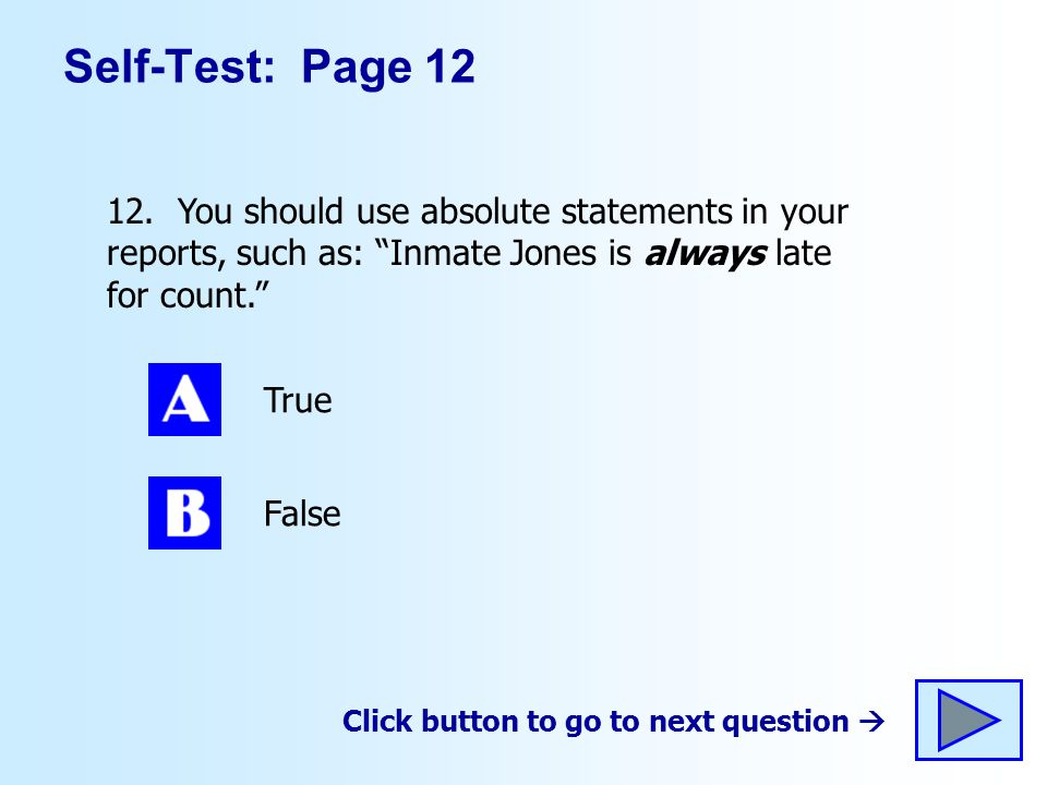 Self-Test: Page 12 12. You should use absolute statements in your reports, such as: Inmate Jones is always late for count.