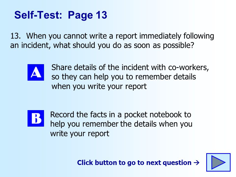 Self-Test: Page 13 13. When you cannot write a report immediately following an incident, what should you do as soon as possible