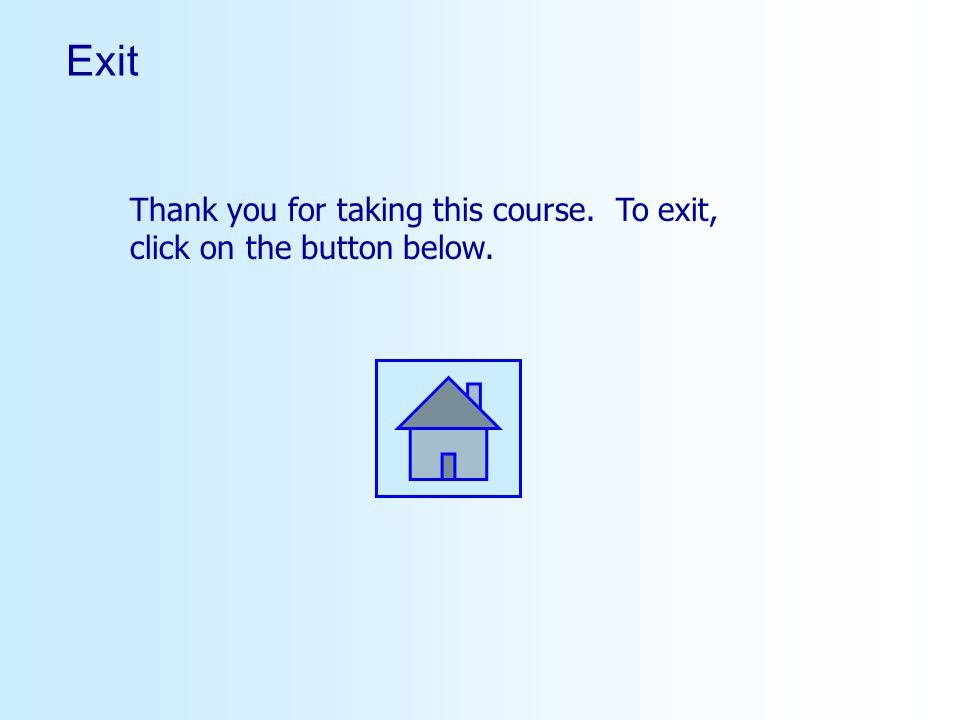 Exit Thank you for taking this course. To exit, click on the button below.