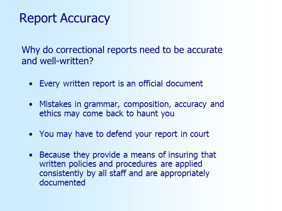 Report Accuracy Why do correctional reports need to be accurate and well-written Every written report is an official document.