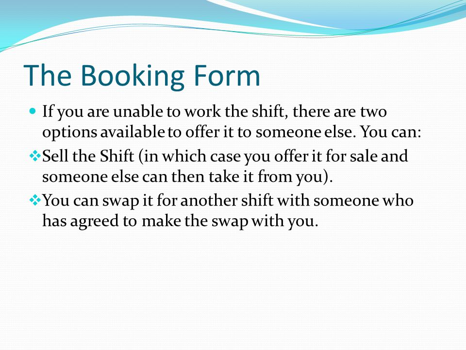 The Booking Form If you are unable to work the shift, there are two options available to offer it to someone else. You can: