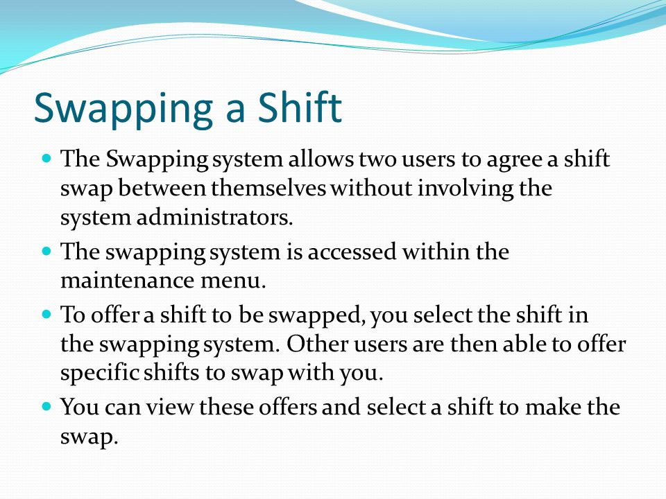 Swapping a Shift The Swapping system allows two users to agree a shift swap between themselves without involving the system administrators.
