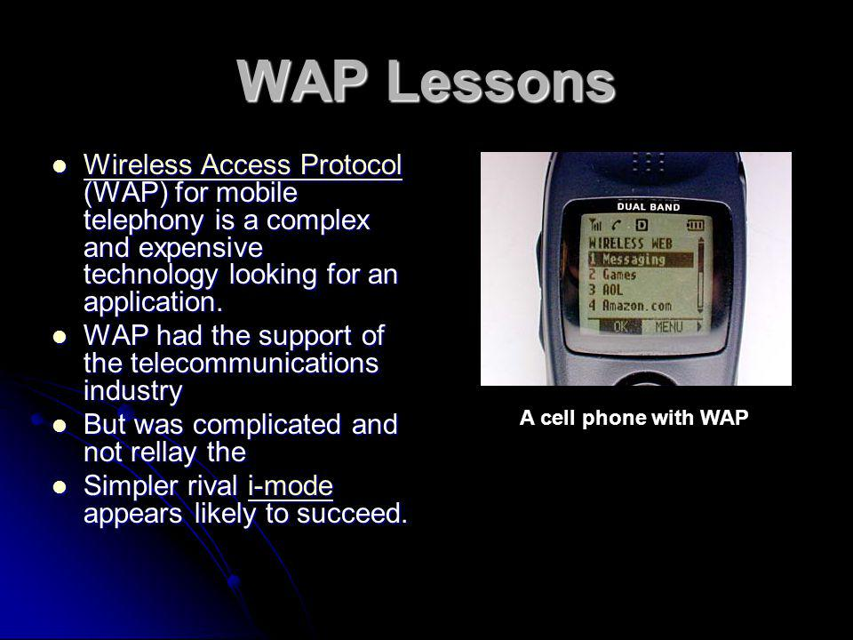 WAP Lessons Wireless Access Protocol (WAP) for mobile telephony is a complex and expensive technology looking for an application.