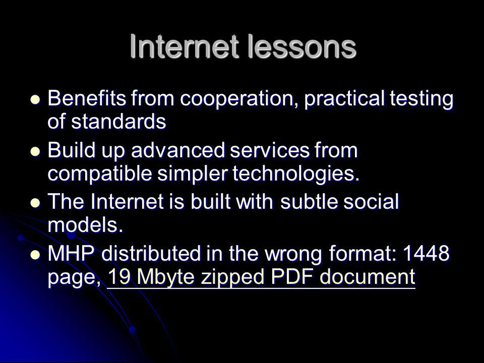 Internet lessons Benefits from cooperation, practical testing of standards. Build up advanced services from compatible simpler technologies.