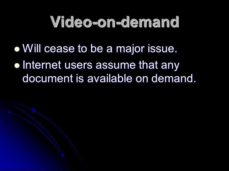 Video-on-demand Will cease to be a major issue.