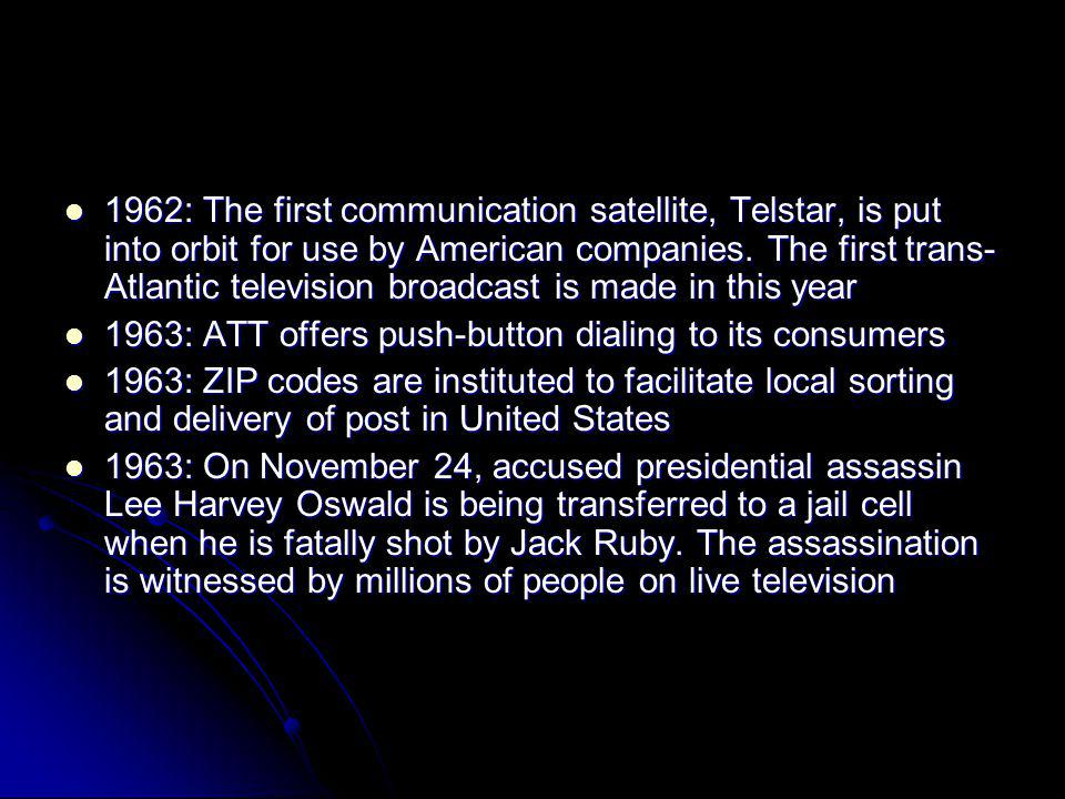 1962: The first communication satellite, Telstar, is put into orbit for use by American companies. The first trans-Atlantic television broadcast is made in this year