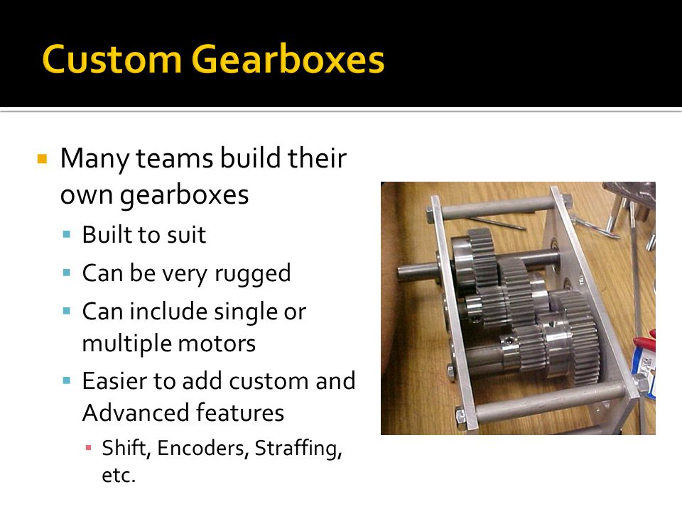 Custom Gearboxes Many teams build their own gearboxes Built to suit