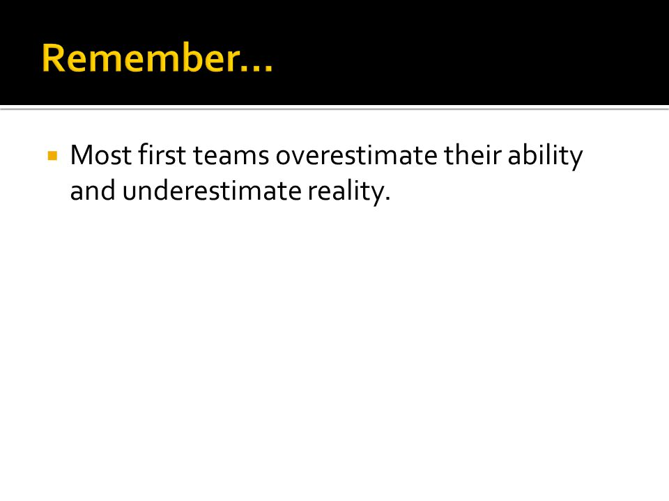 Remember… Most first teams overestimate their ability and underestimate reality.