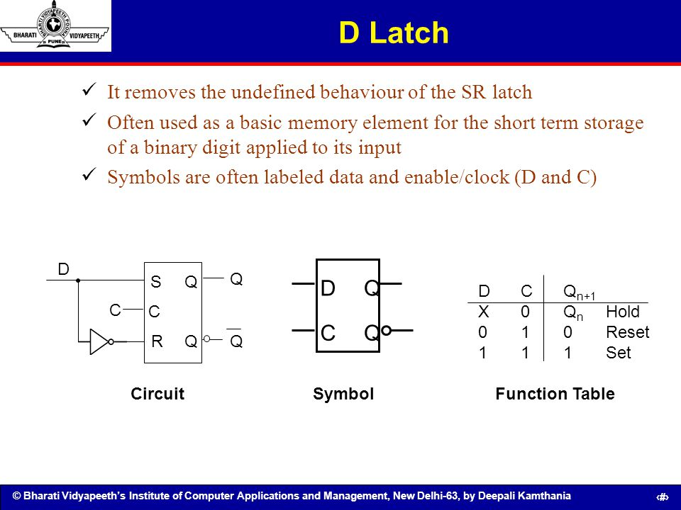 D Latch D C Q It removes the undefined behaviour of the SR latch