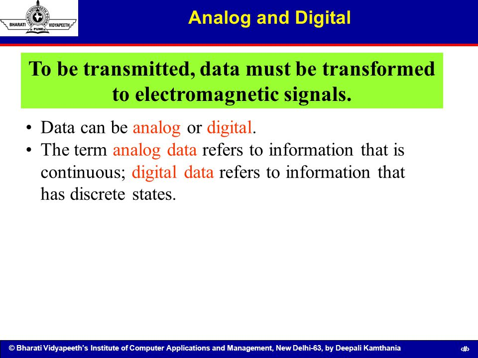 Analog and Digital To be transmitted, data must be transformed to electromagnetic signals. Data can be analog or digital.