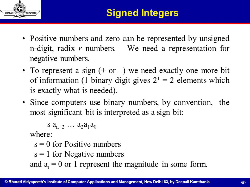 Signed Integers Positive numbers and zero can be represented by unsigned n-digit, radix r numbers. We need a representation for negative numbers.