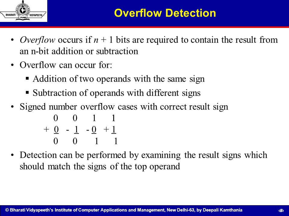 Overflow Detection Overflow occurs if n + 1 bits are required to contain the result from an n-bit addition or subtraction.
