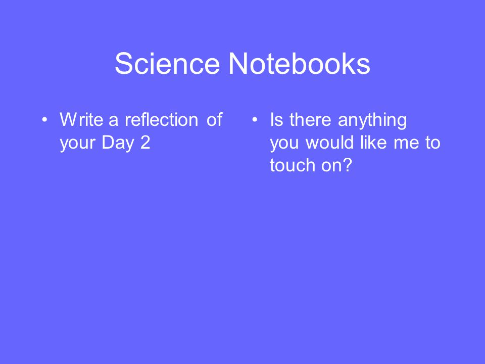 Science Notebooks Write a reflection of your Day 2