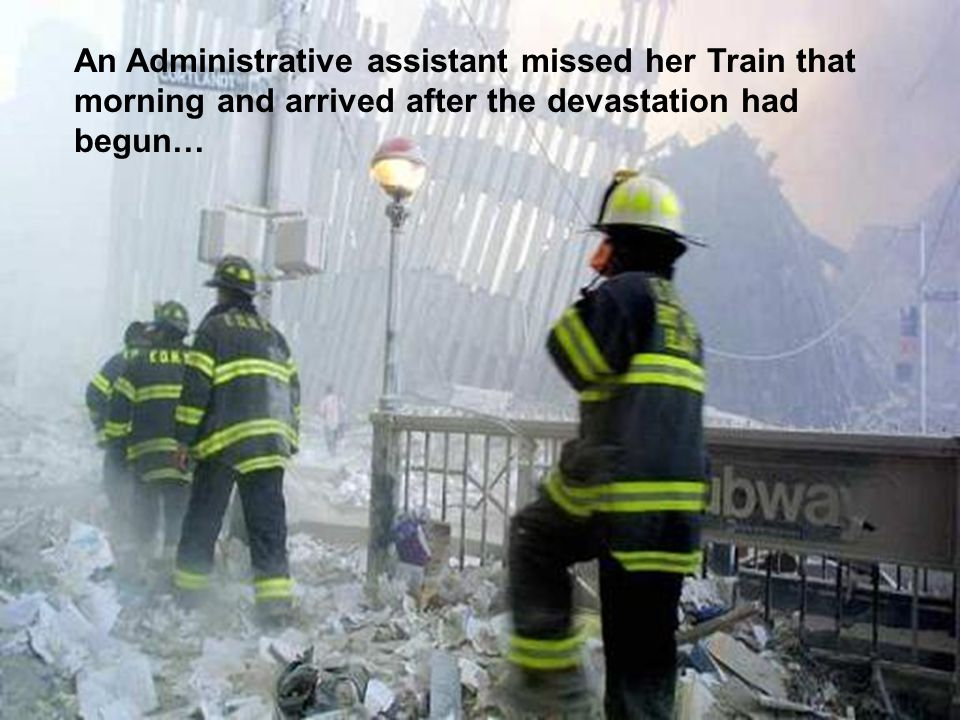 An Administrative assistant missed her Train that morning and arrived after the devastation had begun…