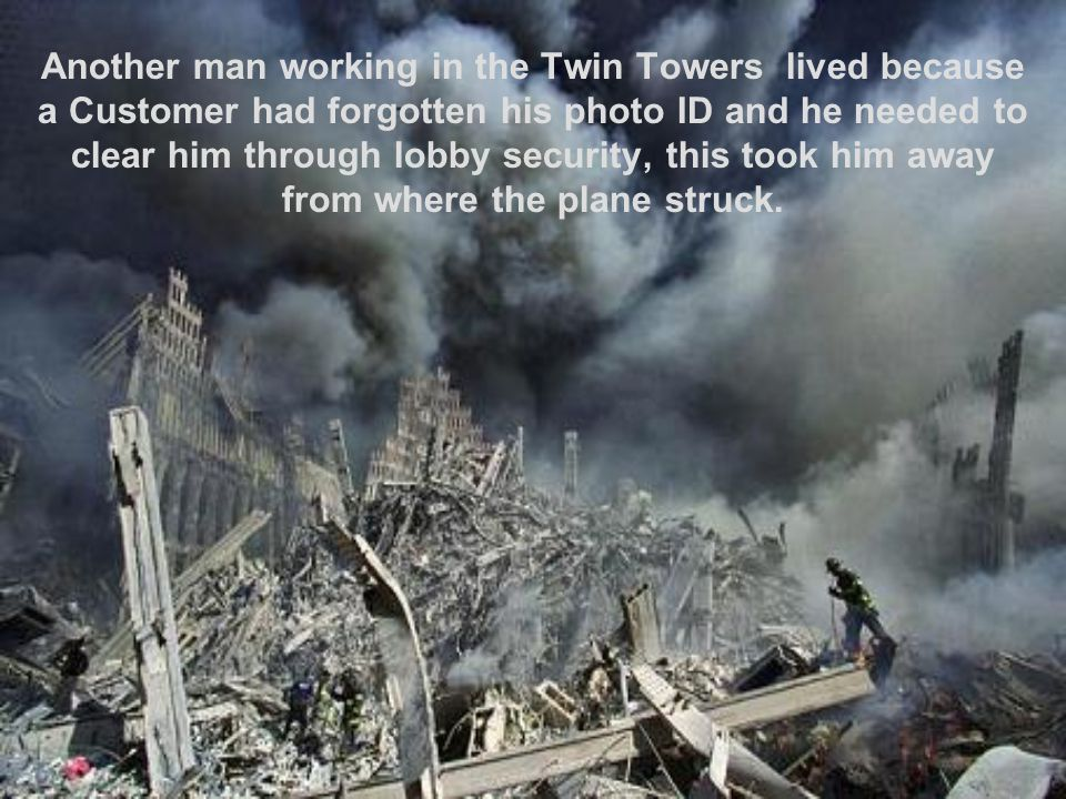 Another man working in the Twin Towers lived because a Customer had forgotten his photo ID and he needed to clear him through lobby security, this took him away from where the plane struck.