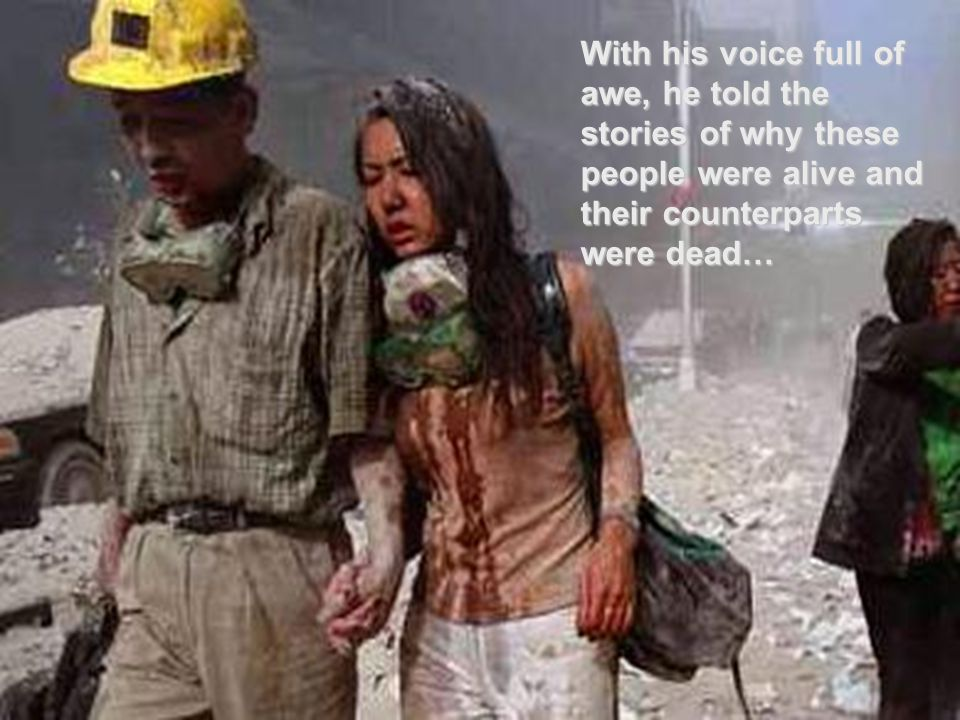 With his voice full of awe, he told the stories of why these people were alive and their counterparts were dead…