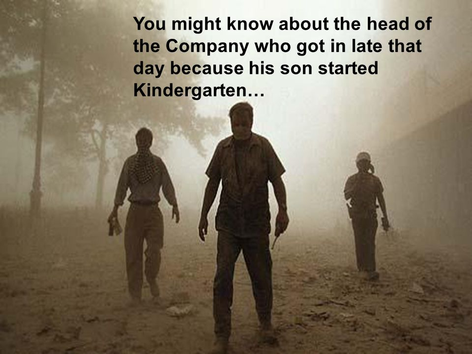 You might know about the head of the Company who got in late that day because his son started Kindergarten…