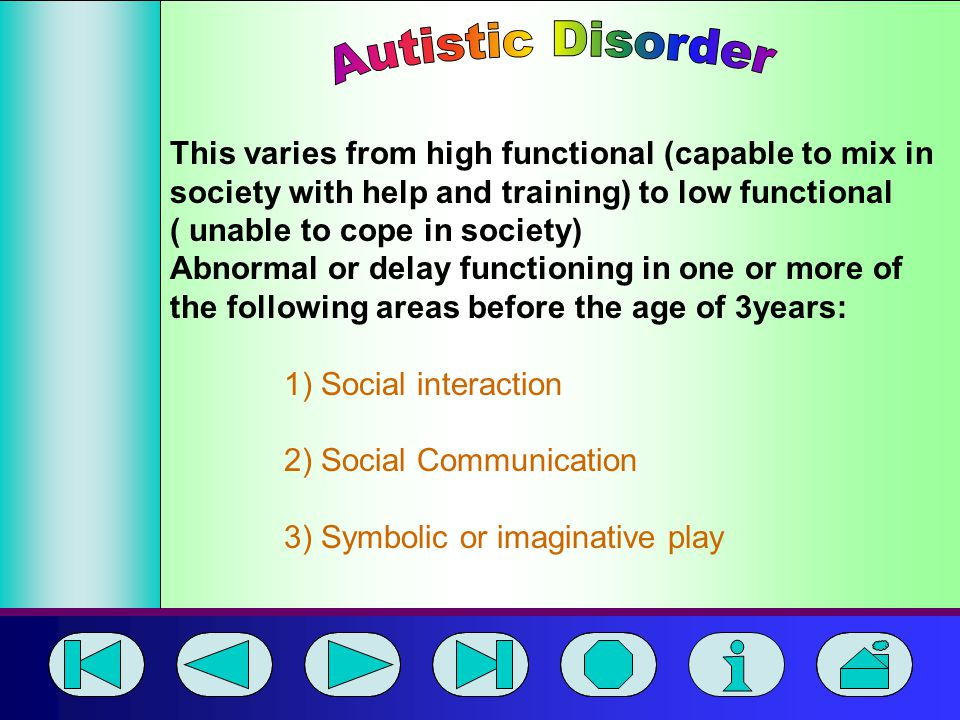 Autistic Disorder This varies from high functional (capable to mix in society with help and training) to low functional.