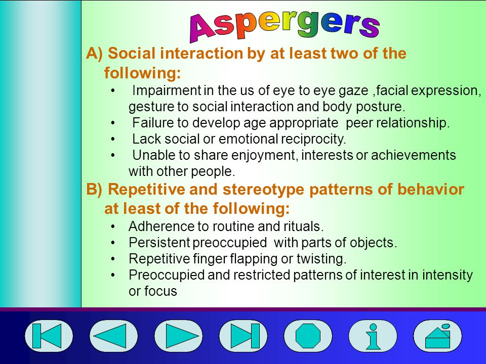 Aspergers A) Social interaction by at least two of the following: