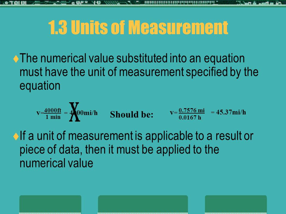 1.3 Units of Measurement The numerical value substituted into an equation must have the unit of measurement specified by the equation.