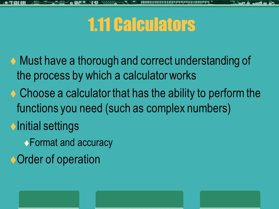 1.11 Calculators Must have a thorough and correct understanding of the process by which a calculator works.