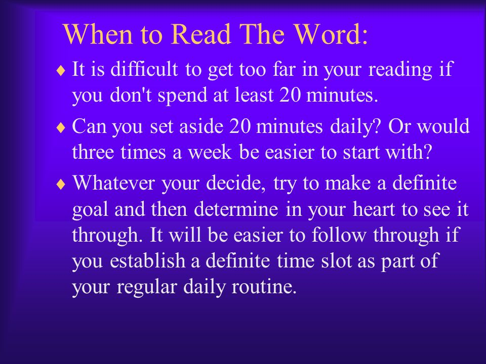 When to Read The Word: It is difficult to get too far in your reading if you don t spend at least 20 minutes.
