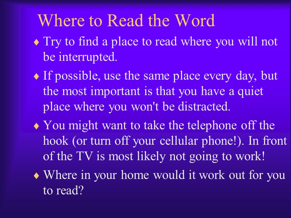 Where to Read the Word Try to find a place to read where you will not be interrupted.