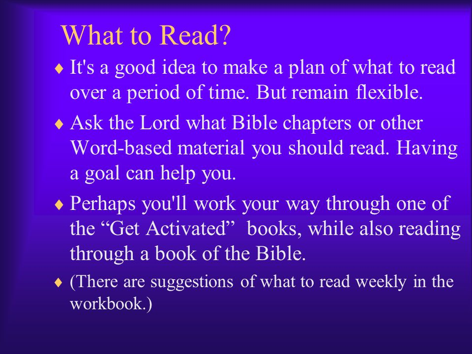 What to Read It s a good idea to make a plan of what to read over a period of time. But remain flexible.