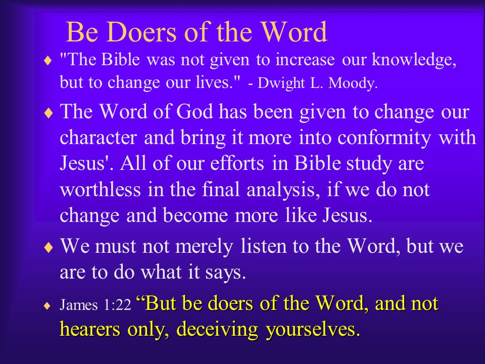 Be Doers of the Word The Bible was not given to increase our knowledge, but to change our lives. - Dwight L. Moody.