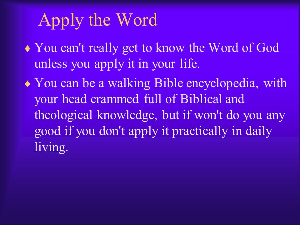 Apply the Word You can t really get to know the Word of God unless you apply it in your life.