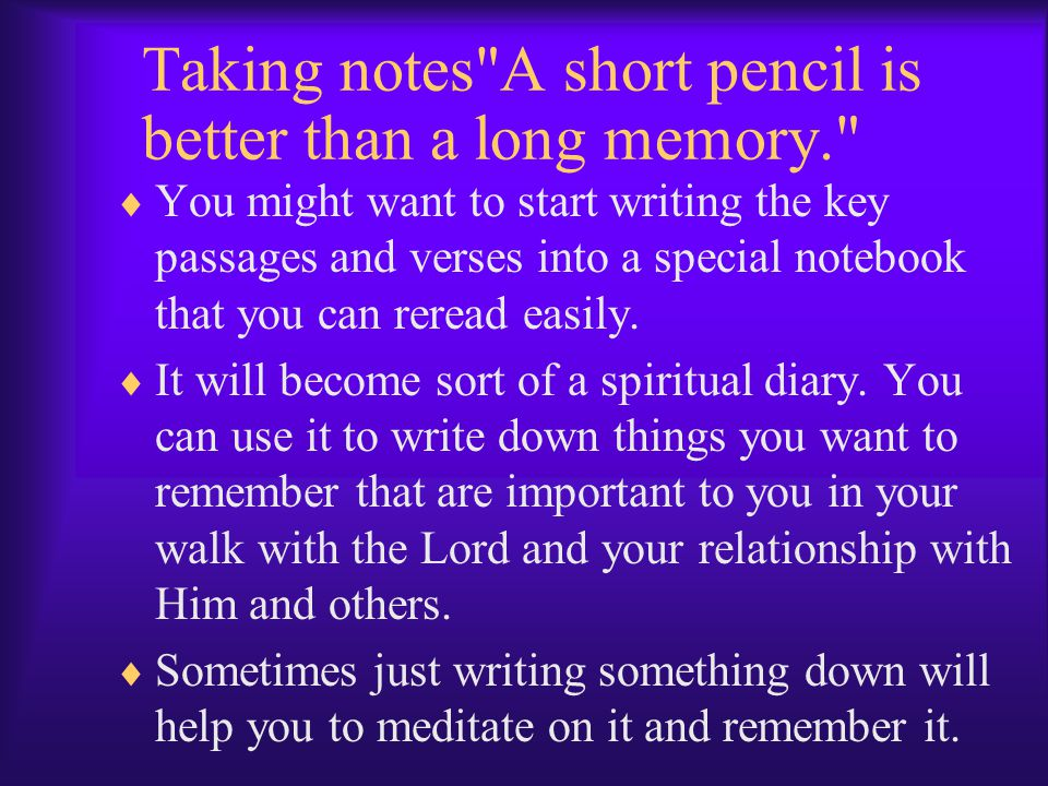 Taking notes A short pencil is better than a long memory.