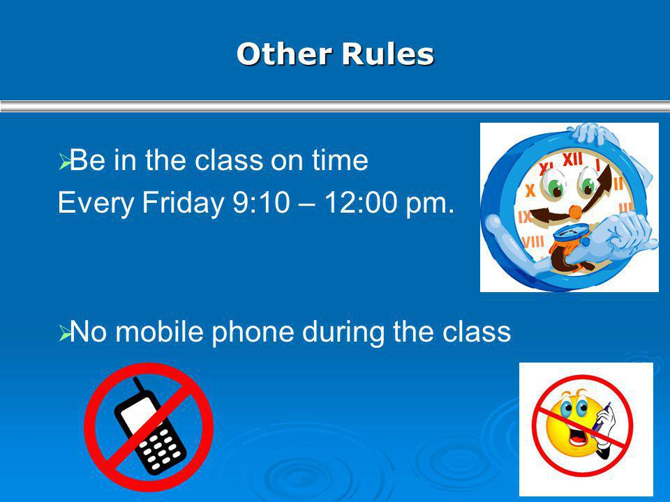 Other Rules Be in the class on time Every Friday 9:10 – 12:00 pm. No mobile phone during the class