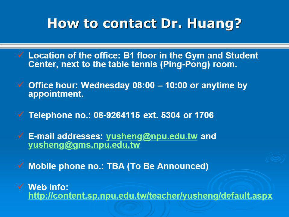 How to contact Dr. Huang Location of the office: B1 floor in the Gym and Student Center, next to the table tennis (Ping-Pong) room.