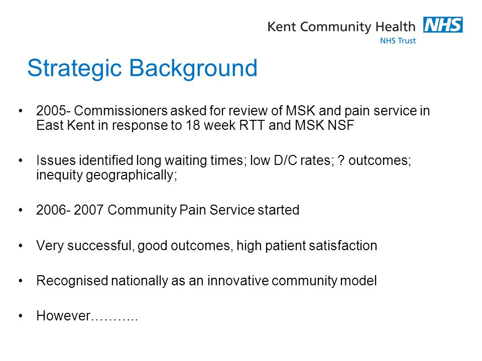 Strategic Background 2005- Commissioners asked for review of MSK and pain service in East Kent in response to 18 week RTT and MSK NSF.