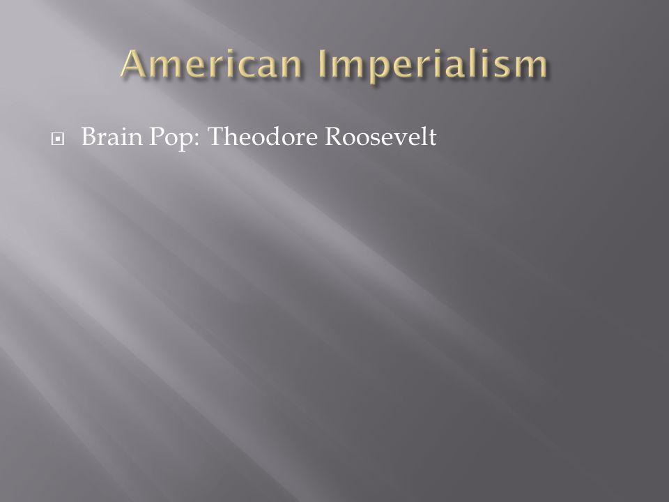 American Imperialism Brain Pop: Theodore Roosevelt