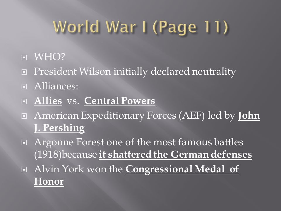 World War I (Page 11) WHO President Wilson initially declared neutrality. Alliances: Allies vs. Central Powers.