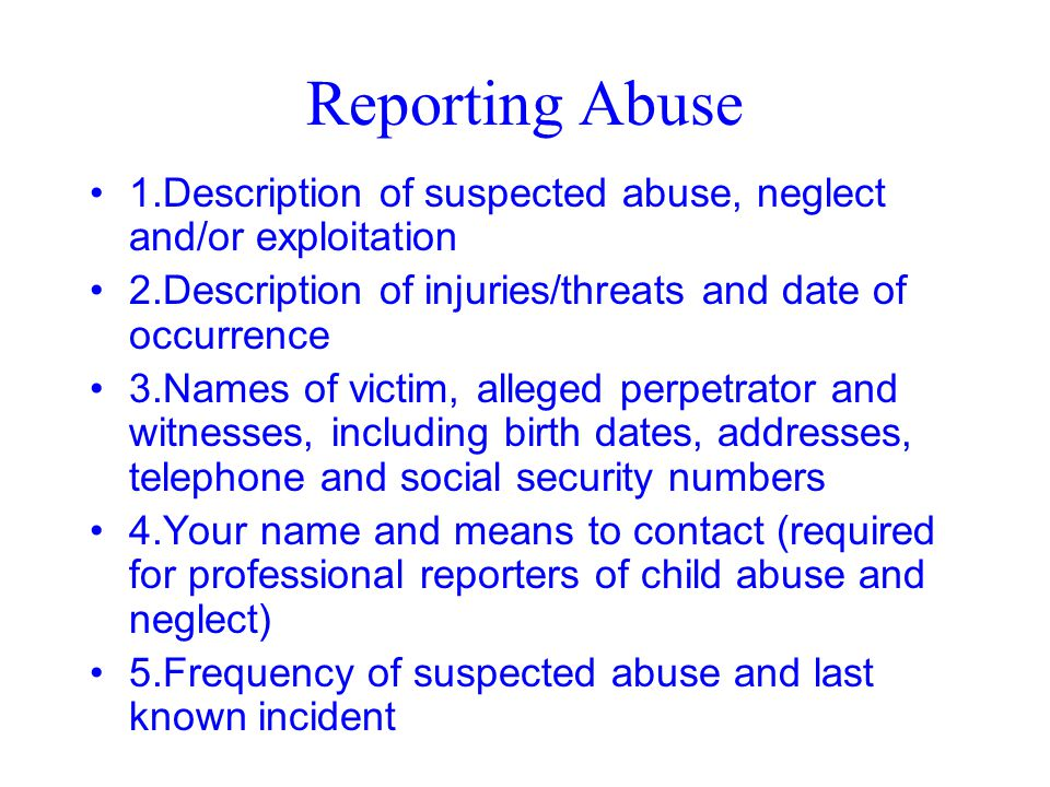 Reporting Abuse 1.Description of suspected abuse, neglect and/or exploitation. 2.Description of injuries/threats and date of occurrence.