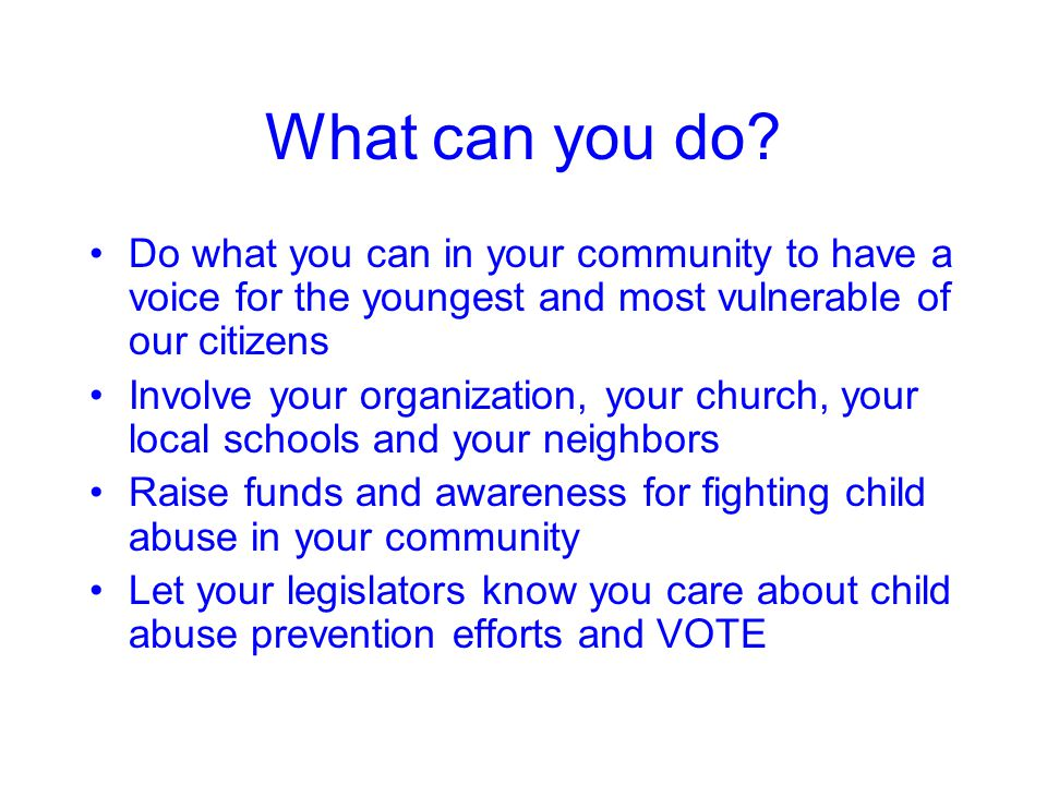 What can you do Do what you can in your community to have a voice for the youngest and most vulnerable of our citizens.