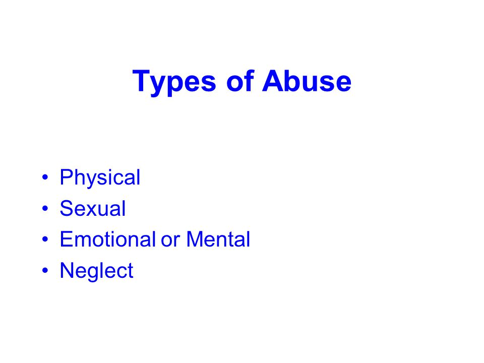 Types of Abuse Physical Sexual Emotional or Mental Neglect