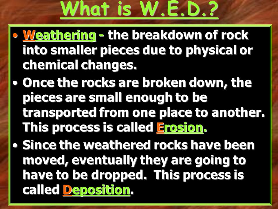 What is W.E.D. Weathering - the breakdown of rock into smaller pieces due to physical or chemical changes.