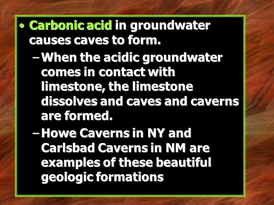 Carbonic acid in groundwater causes caves to form.