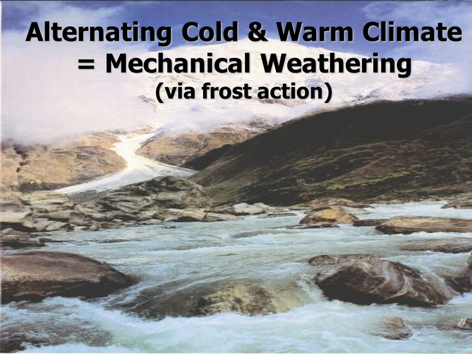 Alternating Cold & Warm Climate = Mechanical Weathering (via frost action)