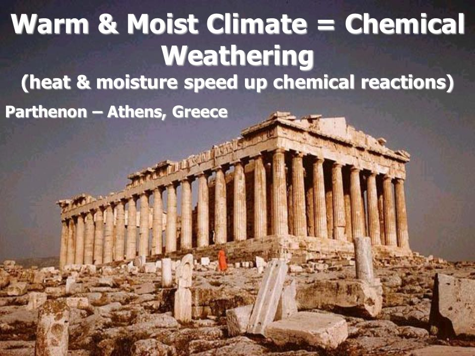 Warm & Moist Climate = Chemical Weathering (heat & moisture speed up chemical reactions)
