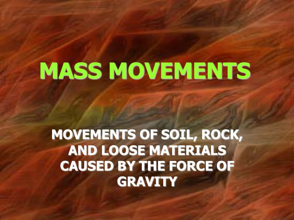 MASS MOVEMENTS MOVEMENTS OF SOIL, ROCK, AND LOOSE MATERIALS CAUSED BY THE FORCE OF GRAVITY