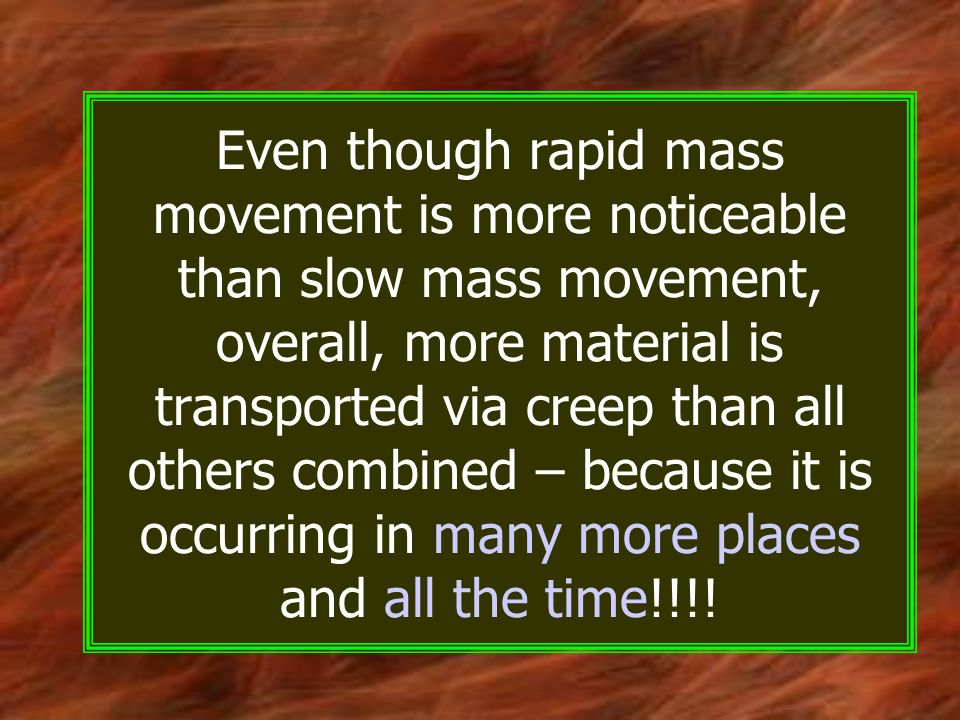Even though rapid mass movement is more noticeable than slow mass movement, overall, more material is transported via creep than all others combined – because it is occurring in many more places and all the time!!!!