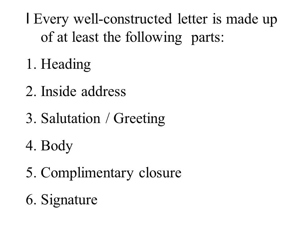 I Every well-constructed letter is made up of at least the following parts: